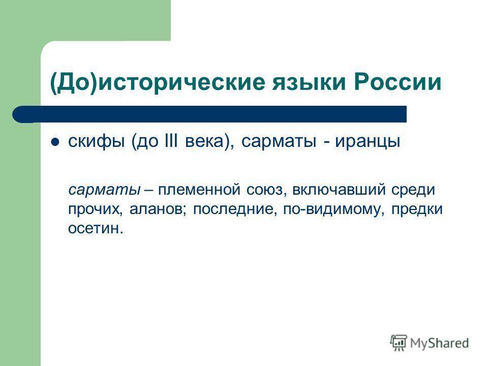 (До)исторические языки России скифы (до III века), сарматы - иранцы сарматы – племенной союз, включавший среди прочих, аланов; последние, по-видимому, предки осетин.