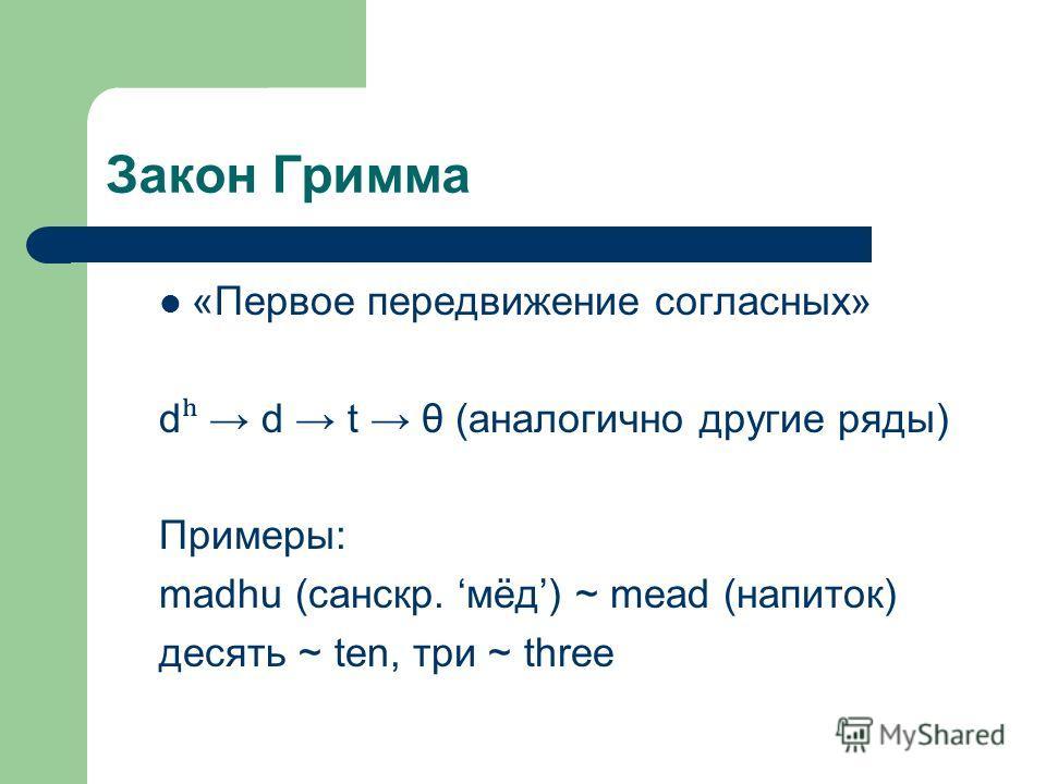 Закон Гримма «Первое передвижение согласных» d ʰ d t θ (аналогично другие ряды) Примеры: madhu (санскр. мёд) ~ mead (напиток) десять ~ ten, три ~ three