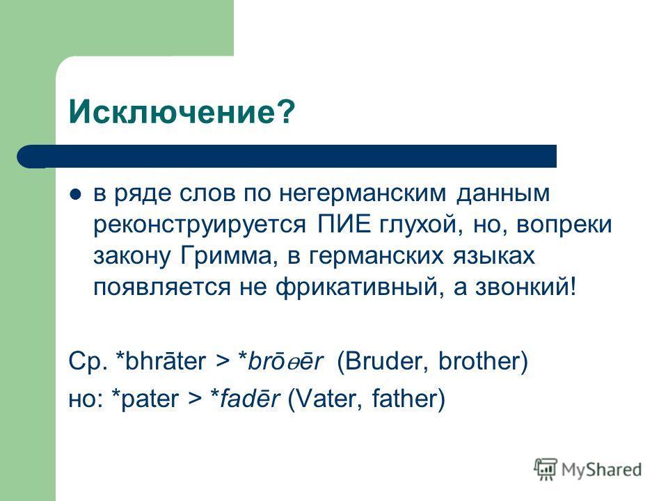 Исключение? в ряде слов по негерманским данным реконструируется ПИЕ глухой, но, вопреки закону Гримма, в германских языках появляется не фрикативный, а звонкий! Ср. *bhrāter > *brō ɵ ēr (Bruder, brother) но: *pater > *fadēr (Vater, father)