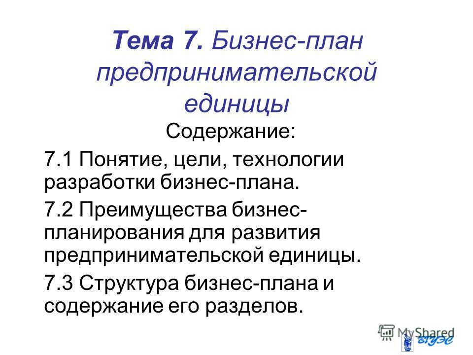 Тема 7. Бизнес-план предпринимательской единицы Содержание: 7.1 Понятие, цели, технологии разработки бизнес-плана. 7.2 Преимущества бизнес- планирования для развития предпринимательской единицы. 7.3 Структура бизнес-плана и содержание его разделов.