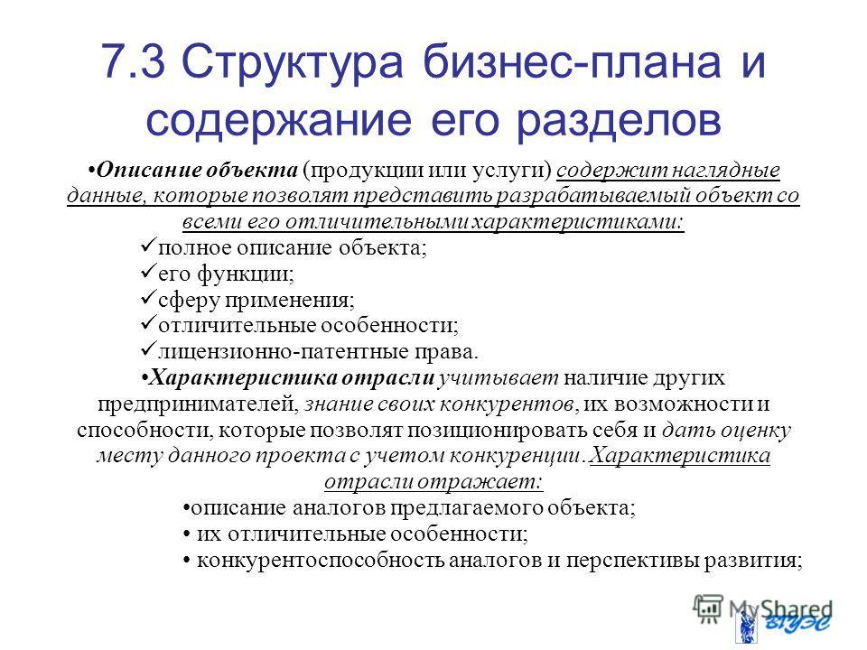 7.3 Структура бизнес-плана и содержание его разделов Описание объекта (продукции или услуги) содержит наглядные данные, которые позволят представить разрабатываемый объект со всеми его отличительными характеристиками: полное описание объекта; его фун