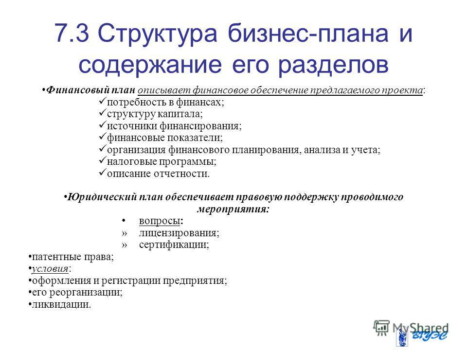 7.3 Структура бизнес-плана и содержание его разделов Финансовый план описывает финансовое обеспечение предлагаемого проекта: потребность в финансах; структуру капитала; источники финансирования; финансовые показатели; организация финансового планиров