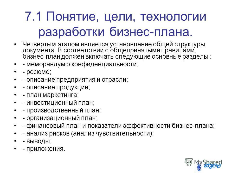 7.1 Понятие, цели, технологии разработки бизнес-плана. Четвертым этапом является установление общей структуры документа. В соответствии с общепринятыми правилами, бизнес-план должен включать следующие основные разделы : - меморандум о конфиденциально