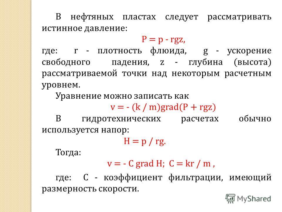 В нефтяных пластах следует рассматривать истинное давление: P = p - rgz, где: r - плотность флюида, g - ускорение свободного падения, z - глубина (высота) рассматриваемой точки над некоторым расчетным уровнем. Уравнение можно записать как v = - (k /