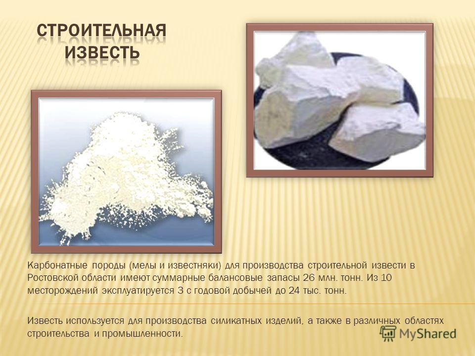 Карбонатные породы (мелы и известняки) для производства строительной извести в Ростовской области имеют суммарные балансовые запасы 26 млн. тонн. Из 10 месторождений эксплуатируется 3 с годовой добычей до 24 тыс. тонн. Известь используется для произв