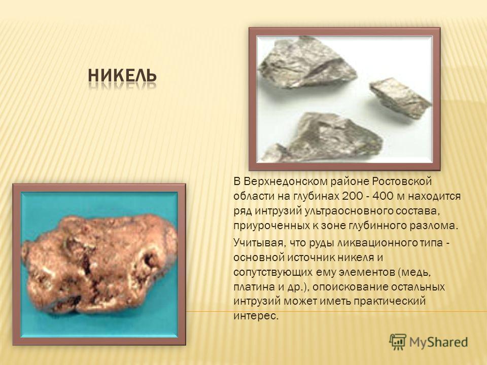 В Верхнедонском районе Ростовской области на глубинах 200 - 400 м находится ряд интрузий ультраосновного состава, приуроченных к зоне глубинного разлома. Учитывая, что руды ликвационного типа - основной источник никеля и сопутствующих ему элементов (
