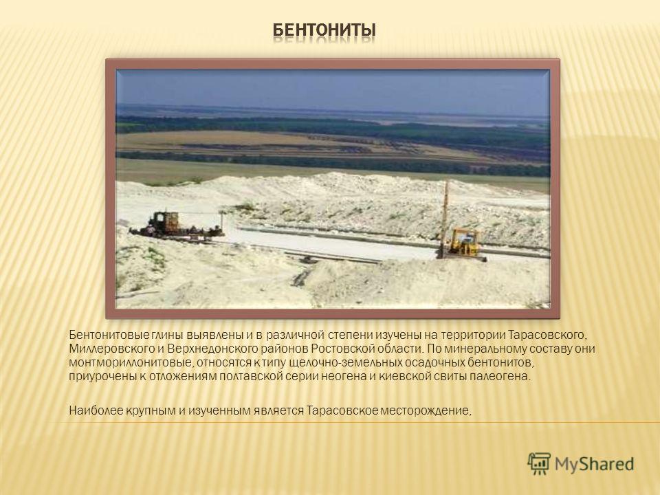 Бентонитовые глины выявлены и в различной степени изучены на территории Тарасовского, Миллеровского и Верхнедонского районов Ростовской области. По минеральному составу они монтмориллонитовые, относятся к типу щелочно-земельных осадочных бентонитов,