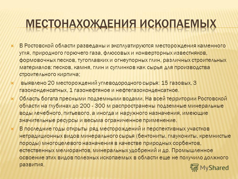 В Ростовской области разведаны и эксплуатируются месторождения каменного угля, природного горючего газа, флюсовых и конверторных известняков, формовочных песков, тугоплавких и огнеупорных глин, различных строительных материалов: песков, камня, глин и