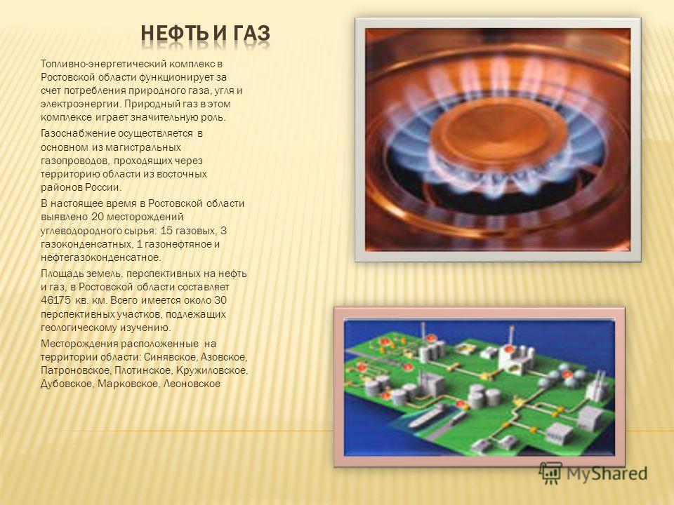 Топливно-энергетический комплекс в Ростовской области функционирует за счет потребления природного газа, угля и электроэнергии. Природный газ в этом комплексе играет значительную роль. Газоснабжение осуществляется в основном из магистральных газопров