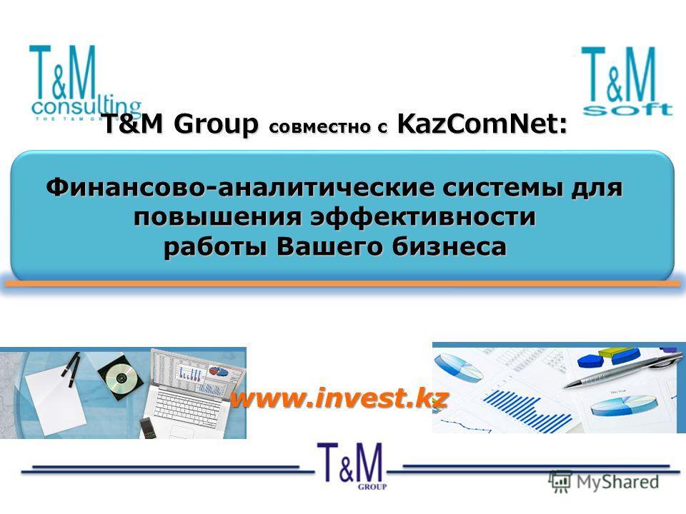T&M Group совместно с KazComNet: Финансово-аналитические системы для повышения эффективности работы Вашего бизнеса www.invest.kz