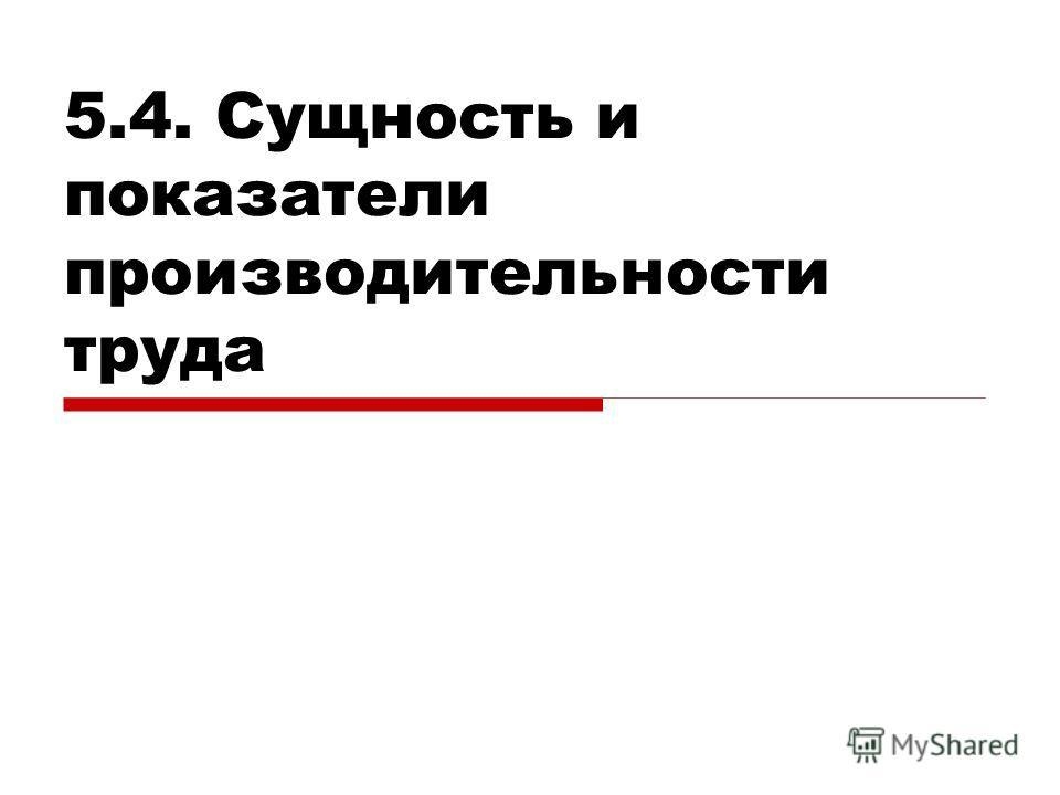 5.4. Сущность и показатели производительности труда