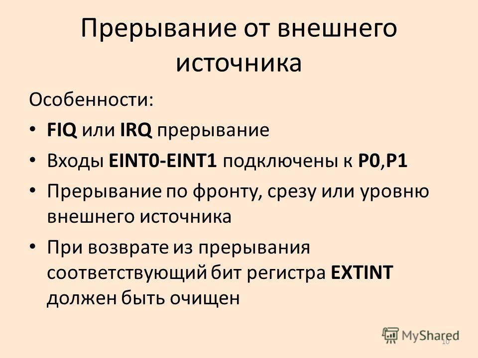 10 Прерывание от внешнего источника Особенности: FIQ или IRQ прерывание Входы EINT0-EINT1 подключены к P0,P1 Прерывание по фронту, срезу или уровню внешнего источника При возврате из прерывания соответствующий бит регистра EXTINT должен быть очищен