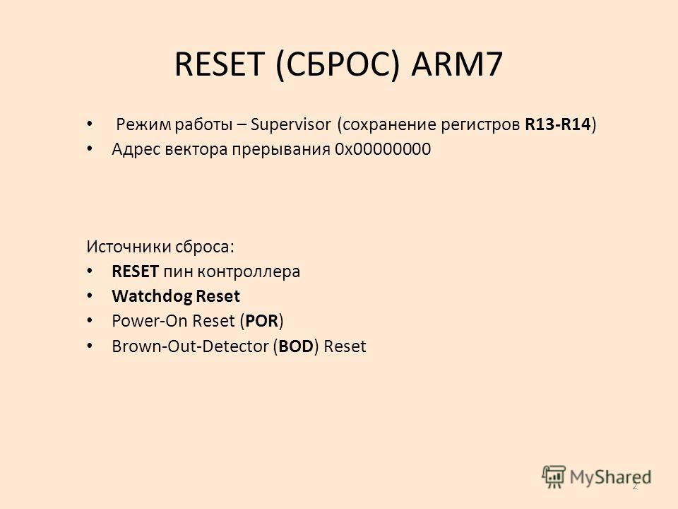 2 RESET (СБРОС) ARM7 Источники сброса: RESET пин контроллера Watchdog Reset Power-On Reset (POR) Brown-Out-Detector (BOD) Reset Режим работы – Supervisor (сохранение регистров R13-R14) Адрес вектора прерывания 0х00000000