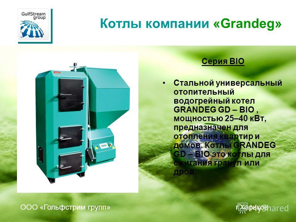 Котлы компании «Grandeg» Серия BIO Стальной универсальный отопительный водогрейный котел GRANDEG GD – BIO, мощностью 25–40 кВт, предназначен для отопления квартир и домов. Котлы GRANDEG GD – BIO это котлы для сжигания гранул или дров. ООО «Гольфстрим