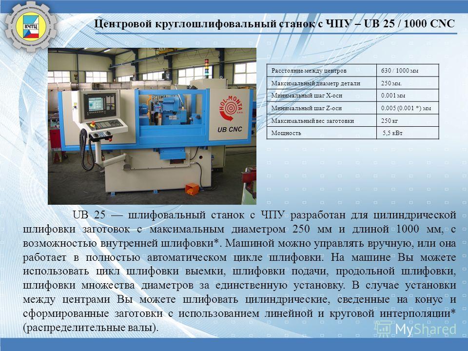 UB 25 шлифовальный станок с ЧПУ разработан для цилиндрической шлифовки заготовок с максимальным диаметром 250 мм и длиной 1000 мм, с возможностью внутренней шлифовки*. Машиной можно управлять вручную, или она работает в полностью автоматическом цикле