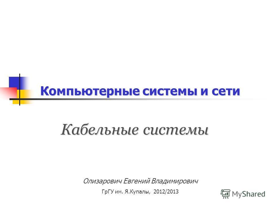 Компьютерные системы и сети Кабельные системы Олизарович Евгений Владимирович ГрГУ им. Я.Купалы, 2012/2013