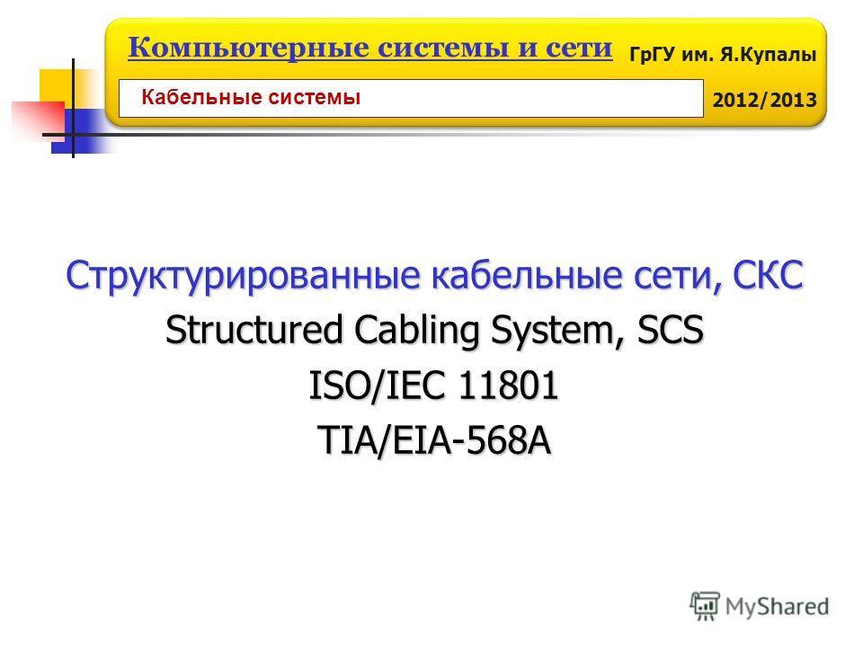 ГрГУ им. Я.Купалы 2012/2013 Компьютерные системы и сети Структурированные кабельные сети, СКС Structured Cabling System, SCS ISO/IEC 11801 TIA/EIA-568A Кабельные системы