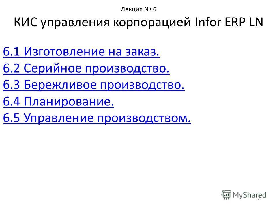 Лекция 6 КИС управления корпорацией Infor ERP LN 6.1 Изготовление на заказ. 6.2 Серийное производство. 6.3 Бережливое производство. 6.4 Планирование. 6.5 Управление производством. 2