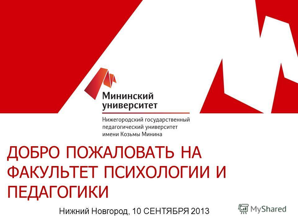 ДОБРО ПОЖАЛОВАТЬ НА ФАКУЛЬТЕТ ПСИХОЛОГИИ И ПЕДАГОГИКИ Нижний Новгород, 10 СЕНТЯБРЯ 2013