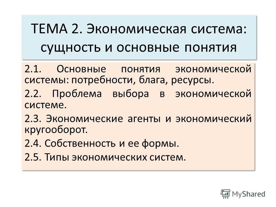 ТЕМА 2. Экономическая система: сущность и основные понятия 2.1. Основные понятия экономической системы: потребности, блага, ресурсы. 2.2. Проблема выбора в экономической системе. 2.3. Экономические агенты и экономический кругооборот. 2.4. Собственнос