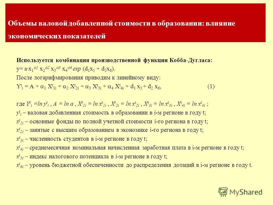 Объемы валовой добавленной стоимости в образовании: влияние экономических показателей Используется комбинация производственной функции Кобба-Дугласа: y= a·x 1 1 x 2 2 x 3 3 x 4 4 exp (d 1 x 5 + d 2 x 6 ). После логарифмирования приводим к линейному в