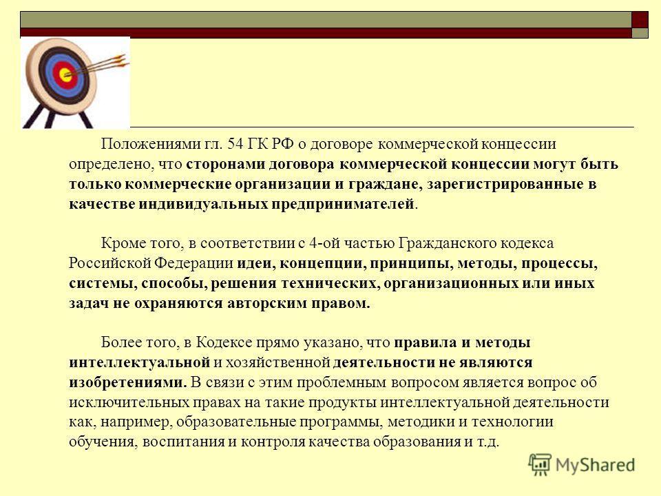 Положениями гл. 54 ГК РФ о договоре коммерческой концессии определено, что сторонами договора коммерческой концессии могут быть только коммерческие организации и граждане, зарегистрированные в качестве индивидуальных предпринимателей. Кроме того, в с
