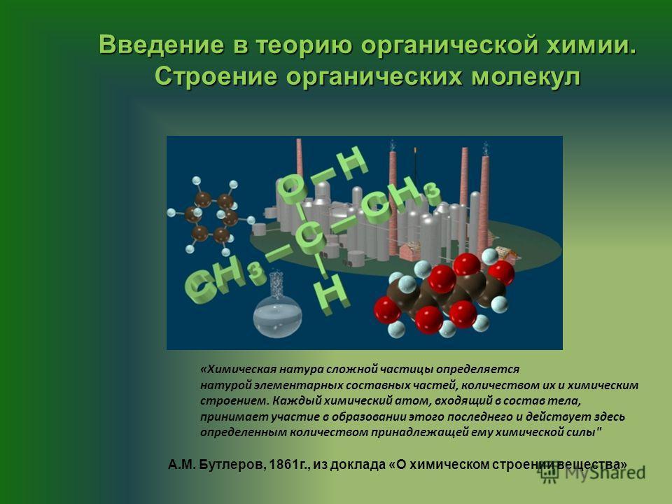 Введение в теорию органической химии. Строение органических молекул «Химическая натура сложной частицы определяется натурой элементарных составных частей, количеством их и химическим строением. Каждый химический атом, входящий в состав тела, принимае