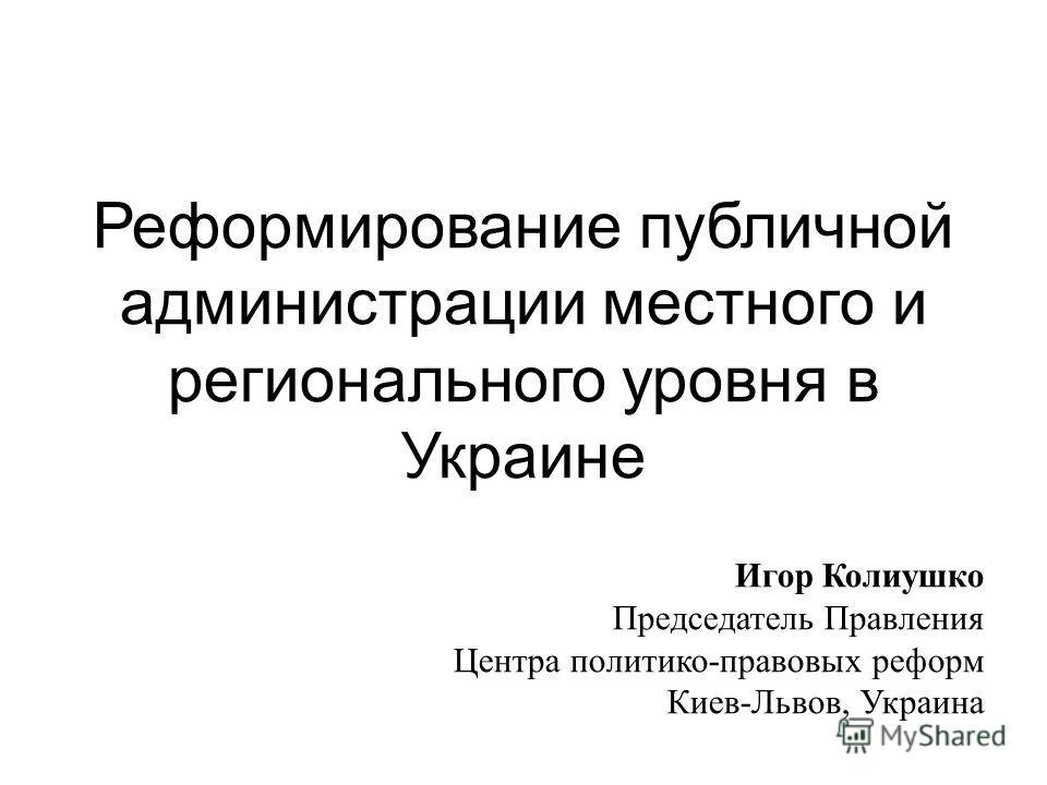 Реформирование публичной администрации местного и регионального уровня в Украине Игор Колиушко Председатель Правления Центра политико-правовых реформ Киев-Львов, Украина