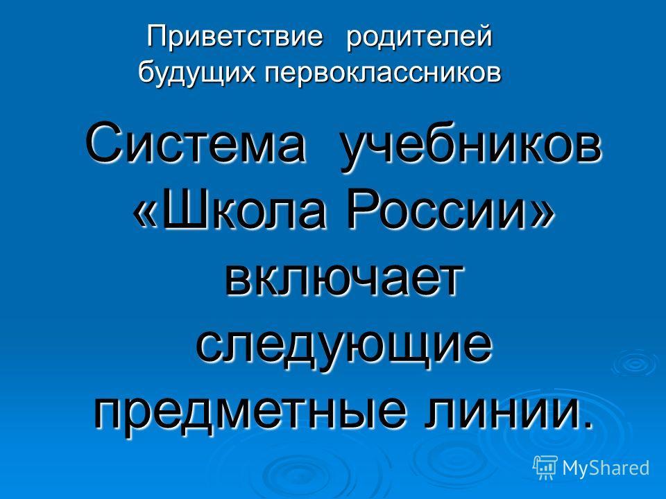 Система учебников «Школа России» включает следующие предметные линии. Приветствие родителей будущих первоклассников