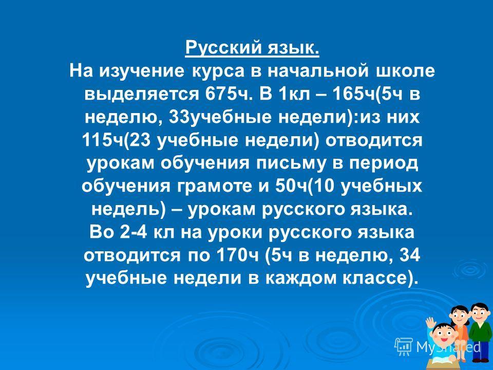 Русский язык. На изучение курса в начальной школе выделяется 675ч. В 1кл – 165ч(5ч в неделю, 33учебные недели):из них 115ч(23 учебные недели) отводится урокам обучения письму в период обучения грамоте и 50ч(10 учебных недель) – урокам русского языка.