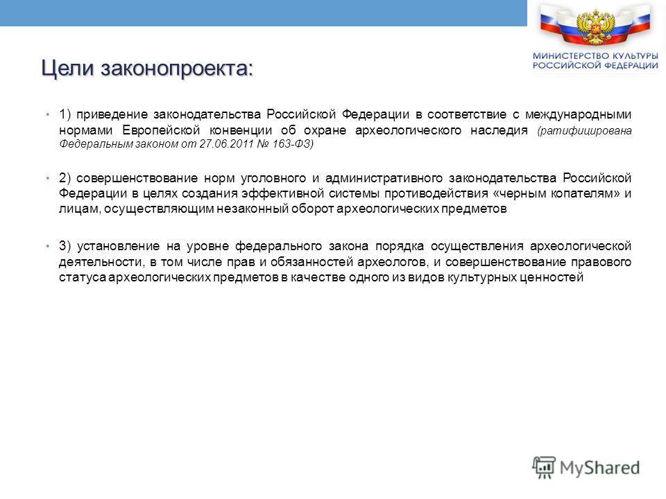 1) приведение законодательства Российской Федерации в соответствие с международными нормами Европейской конвенции об охране археологического наследия (ратифицирована Федеральным законом от 27.06.2011 163-ФЗ) 2) совершенствование норм уголовного и адм