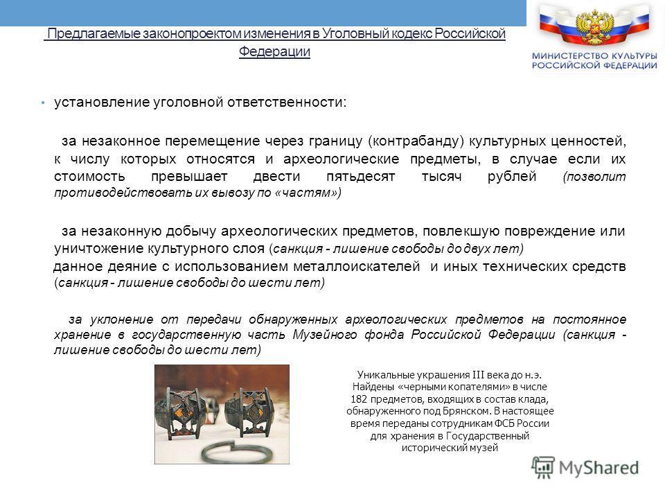 Предлагаемые законопроектом изменения в Уголовный кодекс Российской Федерации установление уголовной ответственности: за незаконное перемещение через границу (контрабанду) культурных ценностей, к числу которых относятся и археологические предметы, в