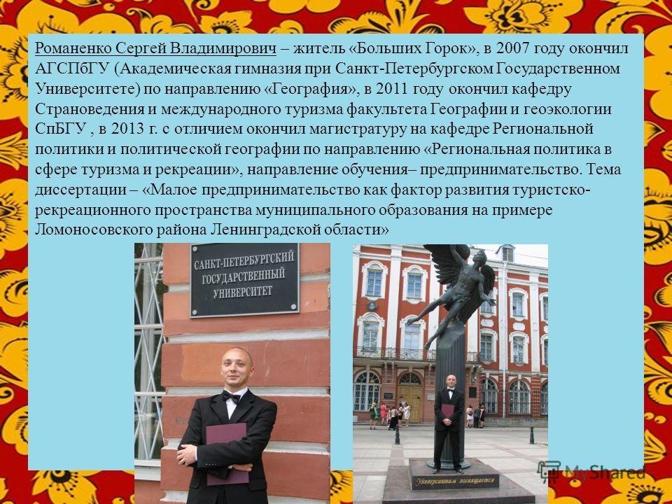 Романенко Сергей Владимирович – житель «Больших Горок», в 2007 году окончил АГСПбГУ (Академическая гимназия при Санкт-Петербургском Государственном Университете) по направлению «География», в 2011 году окончил кафедру Страноведения и международного т
