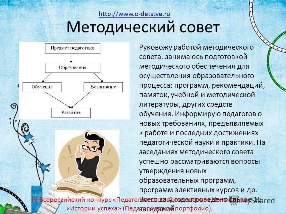 Методический совет Руковожу работой методического совета, занимаюсь подготовкой методического обеспечения для осуществления образовательного процесса: программ, рекомендаций, памяток, учебной и методической литературы, других средств обучения. Информ