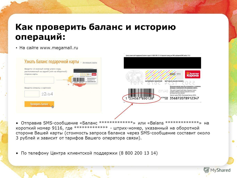 Как проверить баланс и историю операций: На сайте www.megamall.ru Отправив SMS-сообщение «Баланс *************» или «Balans *************» на короткий номер 9116, где ************* - штрих-номер, указанный на оборотной стороне Вашей карты (стоимость