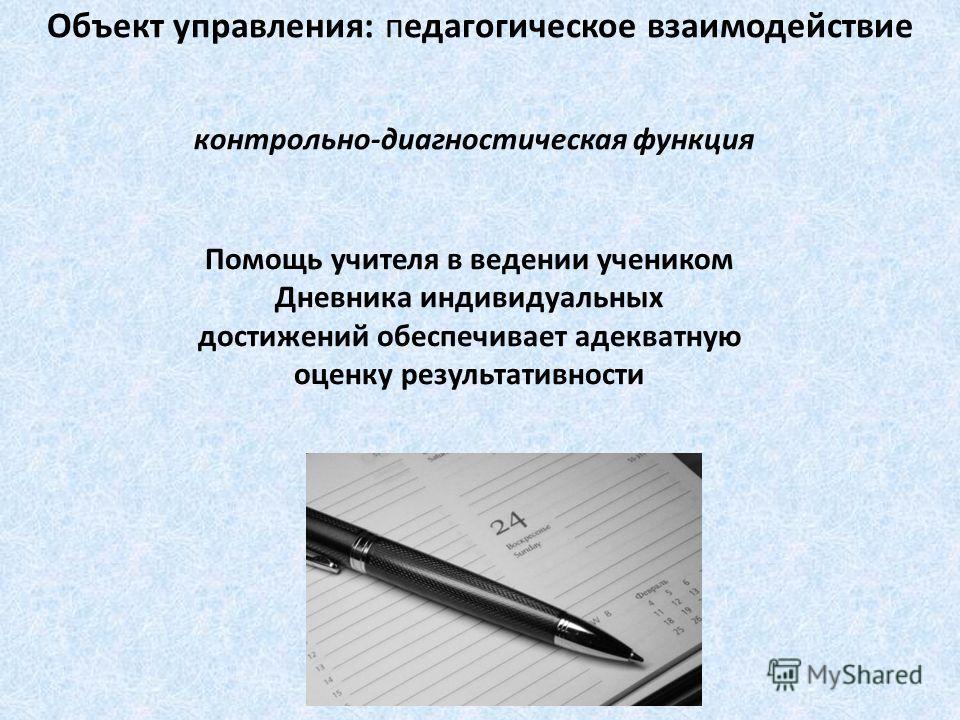 контрольно-диагностическая функция Помощь учителя в ведении учеником Дневника индивидуальных достижений обеспечивает адекватную оценку результативности Объект управления: педагогическое взаимодействие