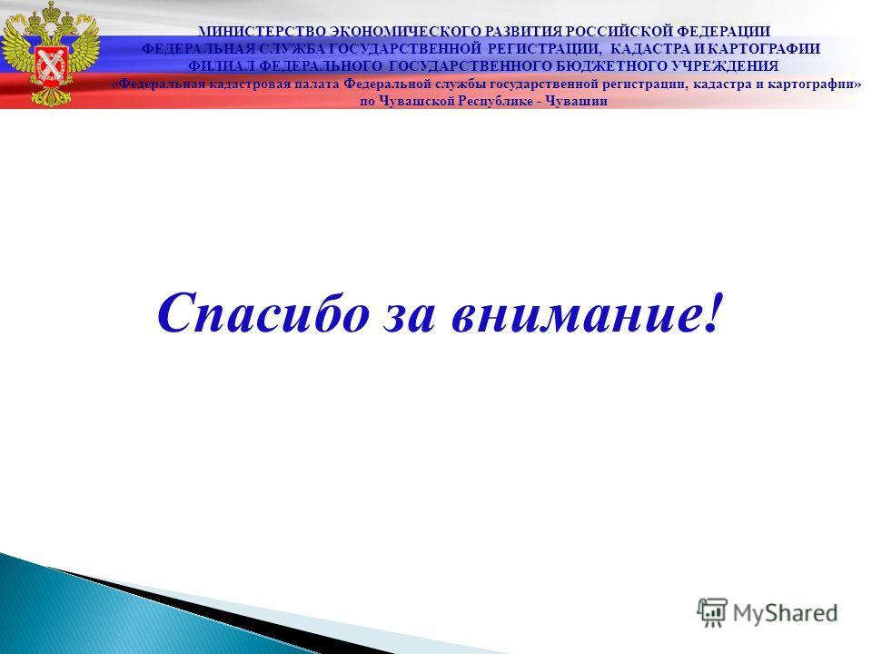 Спасибо за внимание! МИНИСТЕРСТВО ЭКОНОМИЧЕСКОГО РАЗВИТИЯ РОССИЙСКОЙ ФЕДЕРАЦИИ ФЕДЕРАЛЬНАЯ СЛУЖБА ГОСУДАРСТВЕННОЙ РЕГИСТРАЦИИ, КАДАСТРА И КАРТОГРАФИИ ФИЛИАЛ ФЕДЕРАЛЬНОГО ГОСУДАРСТВЕННОГО БЮДЖЕТНОГО УЧРЕЖДЕНИЯ «Федеральная кадастровая палата Федеральн
