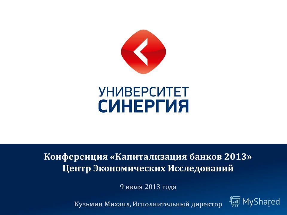 1 Конференция «Капитализация банков 2013» Центр Экономических Исследований 9 июля 2013 года Кузьмин Михаил, Исполнительный директор