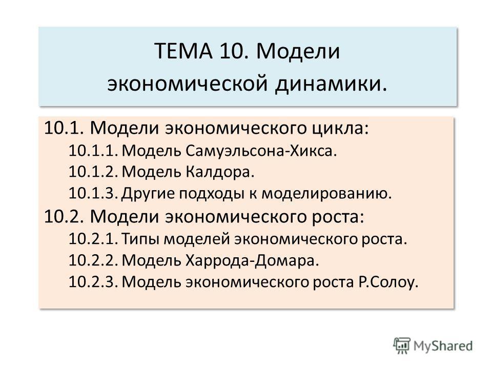 ТЕМА 10. Модели экономической динамики. 10.1. Модели экономического цикла: 10.1.1. Модель Самуэльсона-Хикса. 10.1.2. Модель Калдора. 10.1.3. Другие подходы к моделированию. 10.2. Модели экономического роста: 10.2.1. Типы моделей экономического роста.