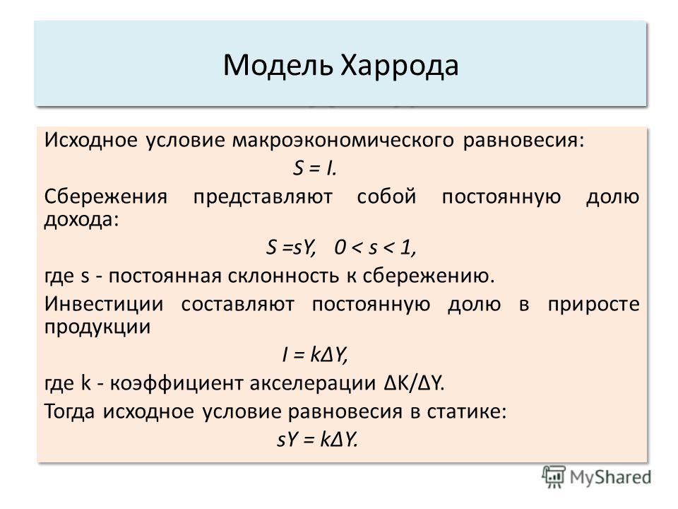 Исходное условие макроэкономического равновесия: S = I. Сбережения представляют собой постоянную долю дохода: S =sY, 0 < s < 1, где s - постоянная склонность к сбережению. Инвестиции составляют постоянную долю в приросте продукции I = kΔY, где k - ко