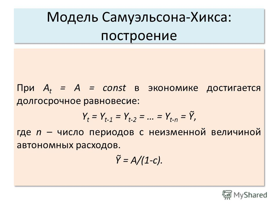 Модель Самуэльсона-Хикса: построение При A t = A = const в экономике достигается долгосрочное равновесие: Y t = Y t-1 = Y t-2 = … = Y t-n =, где n – число периодов с неизменной величиной автономных расходов. = A/(1-c). При A t = A = const в экономике
