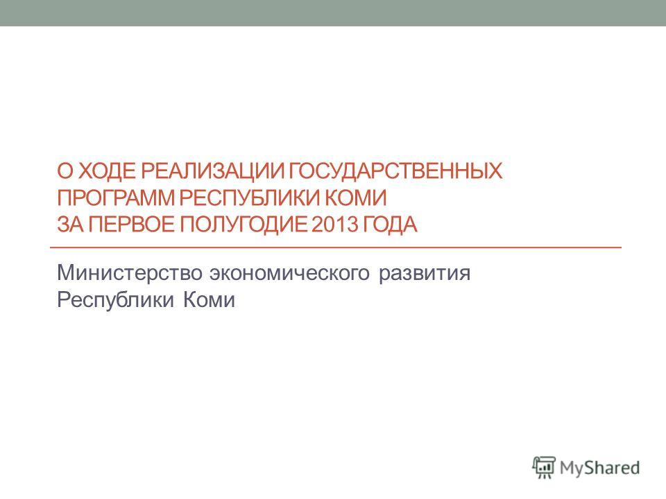О ХОДЕ РЕАЛИЗАЦИИ ГОСУДАРСТВЕННЫХ ПРОГРАММ РЕСПУБЛИКИ КОМИ ЗА ПЕРВОЕ ПОЛУГОДИЕ 2013 ГОДА Министерство экономического развития Республики Коми
