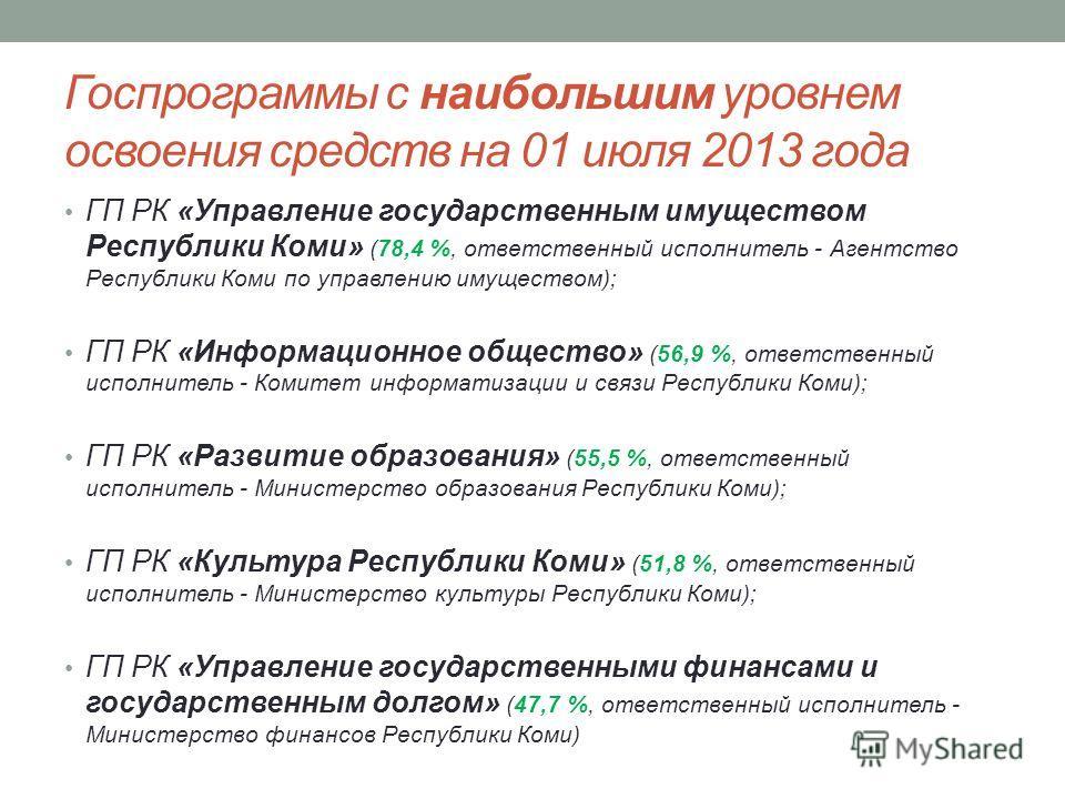 Госпрограммы с наибольшим уровнем освоения средств на 01 июля 2013 года ГП РК «Управление государственным имуществом Республики Коми» (78,4 %, ответственный исполнитель - Агентство Республики Коми по управлению имуществом); ГП РК «Информационное обще