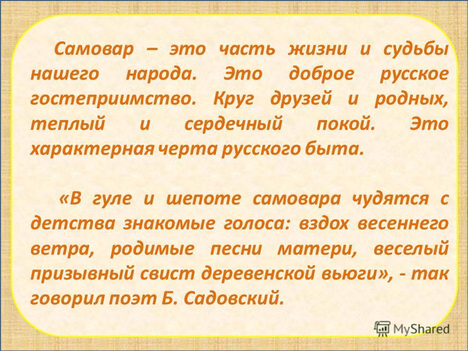 Самовар – это часть жизни и судьбы нашего народа. Это доброе русское гостеприимство. Круг друзей и родных, теплый и сердечный покой. Это характерная черта русского быта. «В гуле и шепоте самовара чудятся с детства знакомые голоса: вздох весеннего вет
