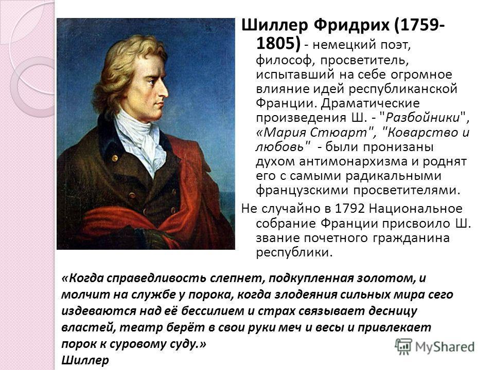 Шиллер Фридрих (1759- 1805) - немецкий поэт, философ, просветитель, испытавший на себе огромное влияние идей республиканской Франции. Драматические произведения Ш. -
