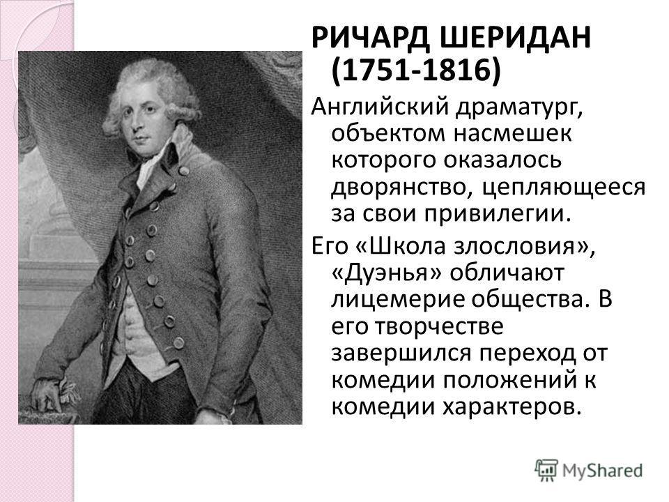 РИЧАРД ШЕРИДАН (1751-1816) Английский драматург, объектом насмешек которого оказалось дворянство, цепляющееся за свои привилегии. Его « Школа злословия », « Дуэнья » обличают лицемерие общества. В его творчестве завершился переход от комедии положени