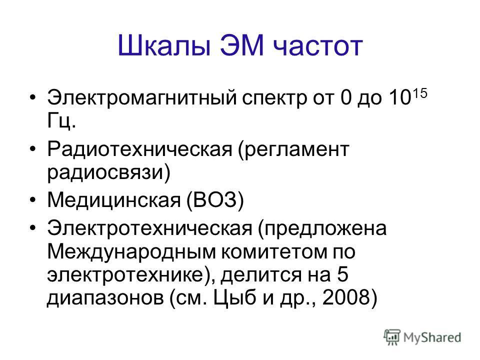 Шкалы ЭМ частот Электромагнитный спектр от 0 до 10 15 Гц. Радиотехническая (регламент радиосвязи) Медицинская (ВОЗ) Электротехническая (предложена Международным комитетом по электротехнике), делится на 5 диапазонов (см. Цыб и др., 2008)