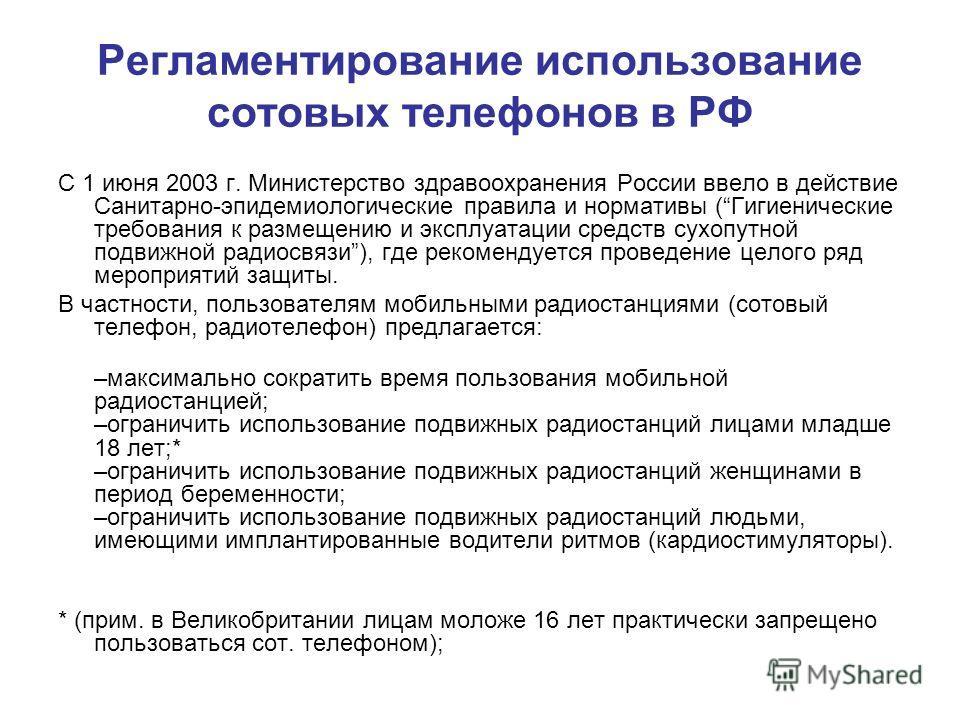 Регламентирование использование сотовых телефонов в РФ С 1 июня 2003 г. Министерство здравоохранения России ввело в действие Санитарно-эпидемиологические правила и нормативы (Гигиенические требования к размещению и эксплуатации средств сухопутной под