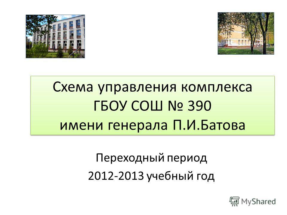 Схема управления комплекса ГБОУ СОШ 390 имени генерала П.И.Батова Переходный период 2012-2013 учебный год