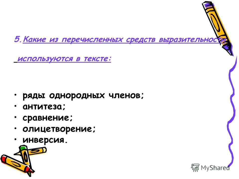 5.Какие из перечисленных средств выразительности используются в тексте: ряды однородных членов; антитеза; сравнение; олицетворение; инверсия.
